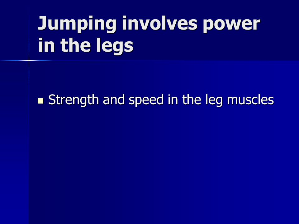 Jumping involves power in the legs Strength and speed in the leg muscles