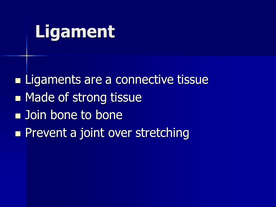 Ligament Ligaments are a connective tissue Ligaments are a connective tissue Made of strong tissue Made of strong tissue Join bone to bone Join bone t