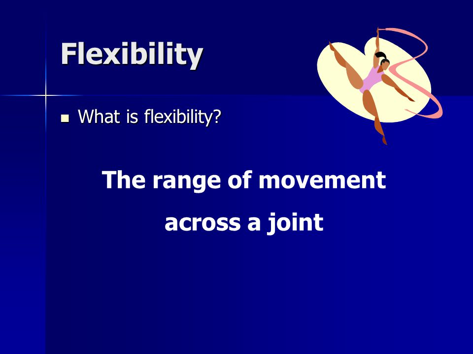 Flexibility What is flexibility? What is flexibility? The range of movement across a joint
