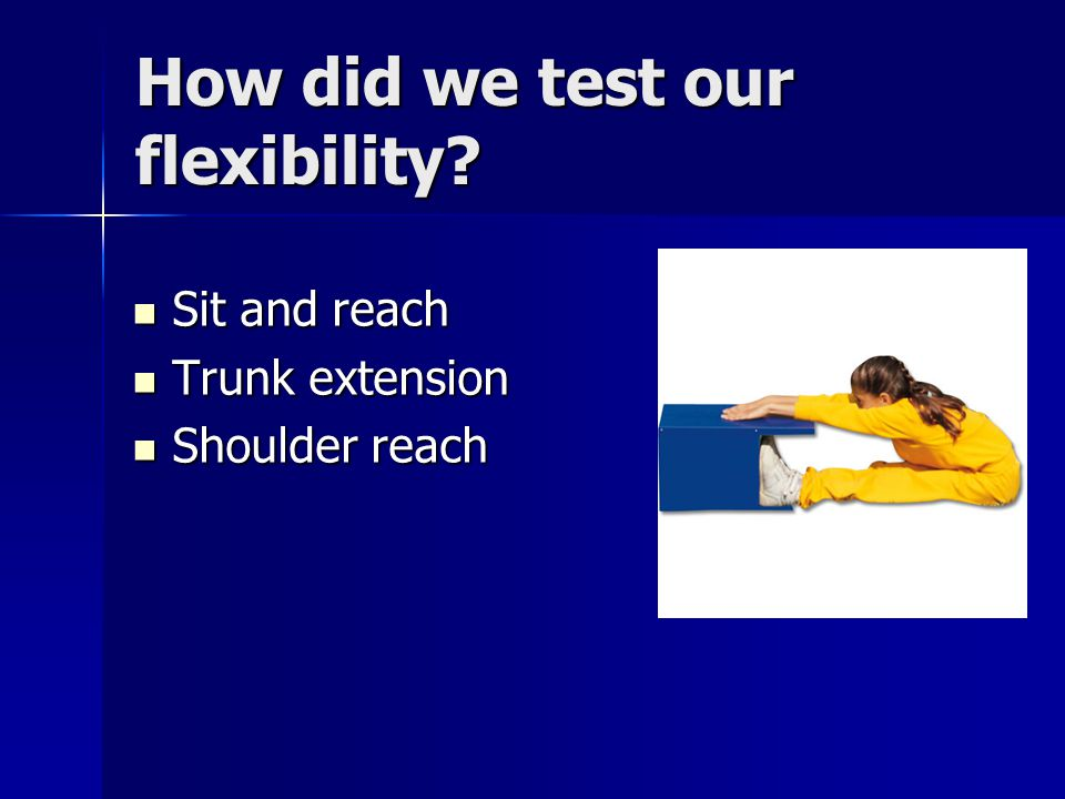 How did we test our flexibility? Sit and reach Sit and reach Trunk extension Trunk extension Shoulder reach Shoulder reach
