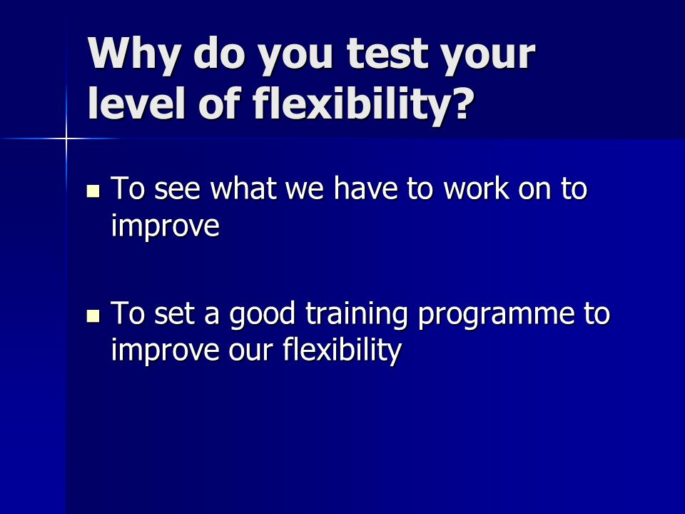 Why do you test your level of flexibility? To see what we have to work on to improve To see what we have to work on to improve To set a good training