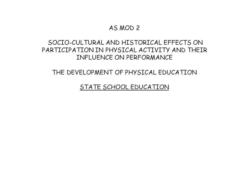 AS MOD 2 SOCIO-CULTURAL AND HISTORICAL EFFECTS ON PARTICIPATION IN PHYSICAL ACTIVITY AND THEIR INFLUENCE ON PERFORMANCE THE DEVELOPMENT OF PHYSICAL EDUCATION STATE SCHOOL EDUCATION