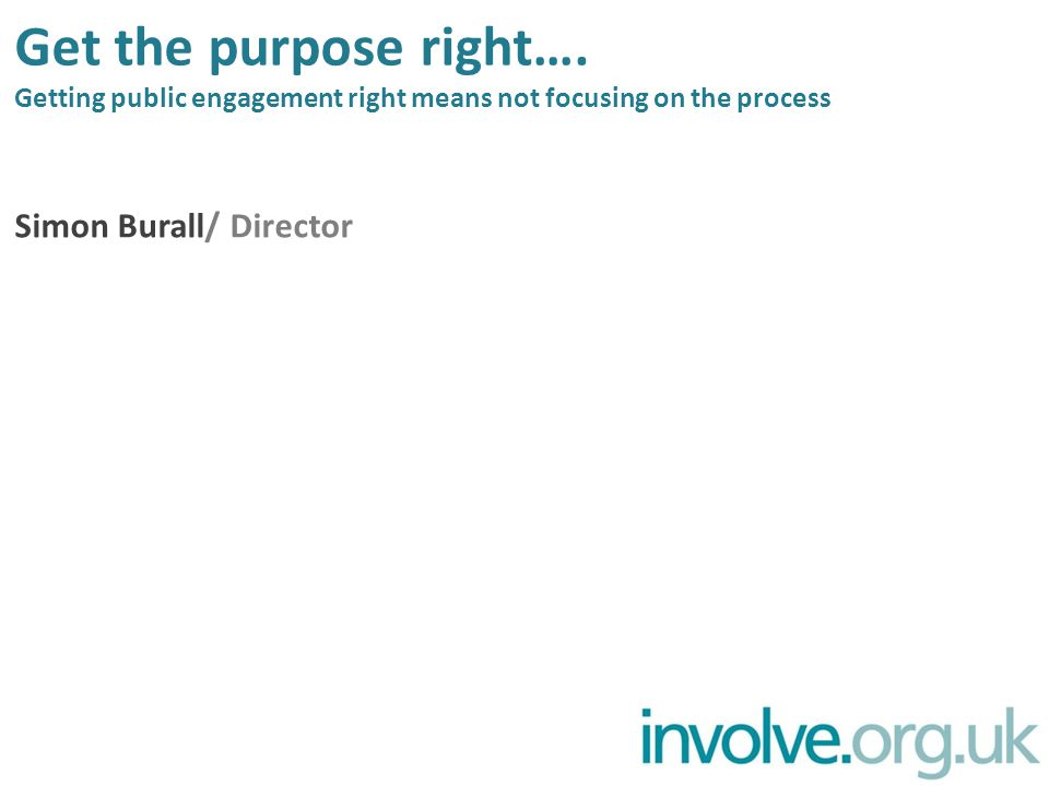 Get the purpose right…. Getting public engagement right means not focusing on the process Simon Burall/ Director