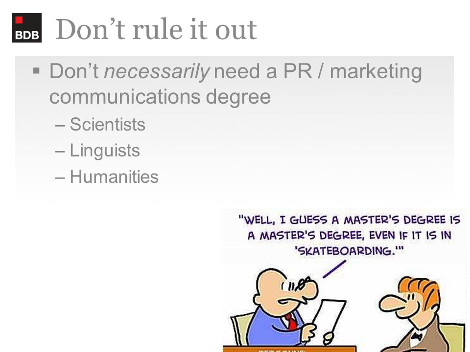 Don't rule it out  Don't necessarily need a PR / marketing communications degree –Scientists –Linguists –Humanities