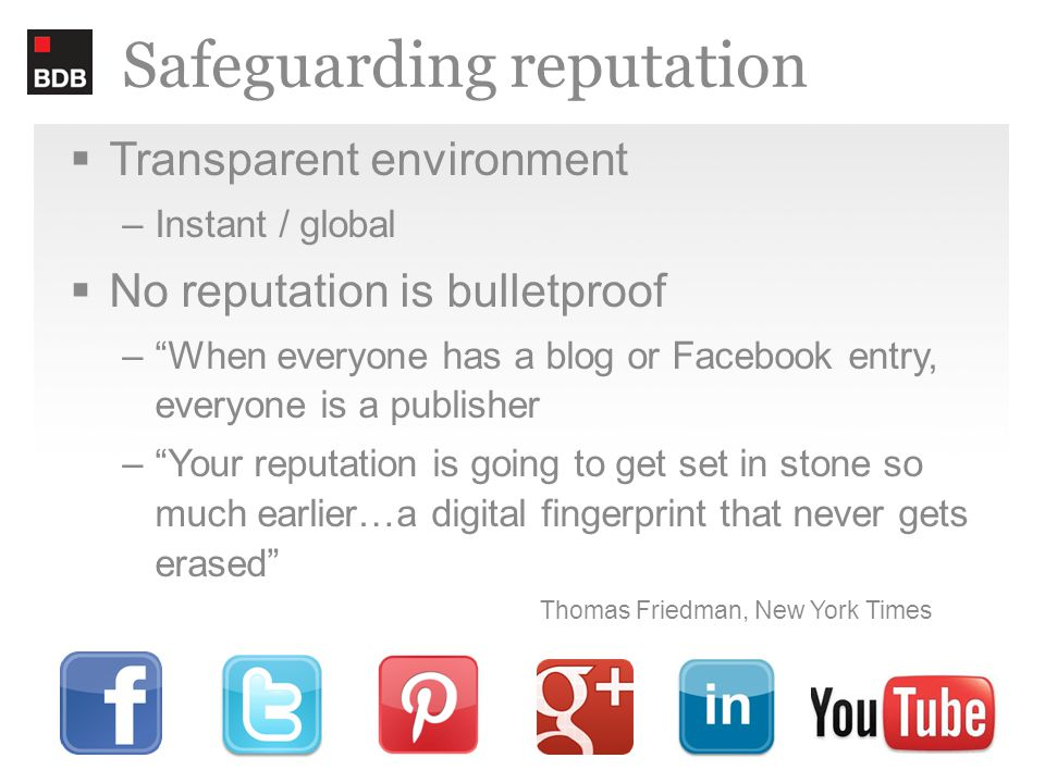 Safeguarding reputation  Transparent environment –Instant / global  No reputation is bulletproof – When everyone has a blog or Facebook entry, everyone is a publisher – Your reputation is going to get set in stone so much earlier…a digital fingerprint that never gets erased Thomas Friedman, New York Times
