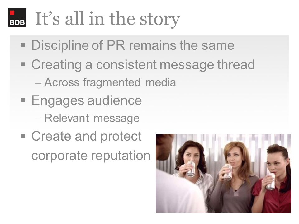 It's all in the story  Discipline of PR remains the same  Creating a consistent message thread –Across fragmented media  Engages audience –Relevant message  Create and protect corporate reputation