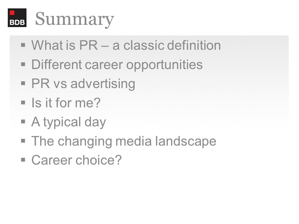 Summary  What is PR – a classic definition  Different career opportunities  PR vs advertising  Is it for me.