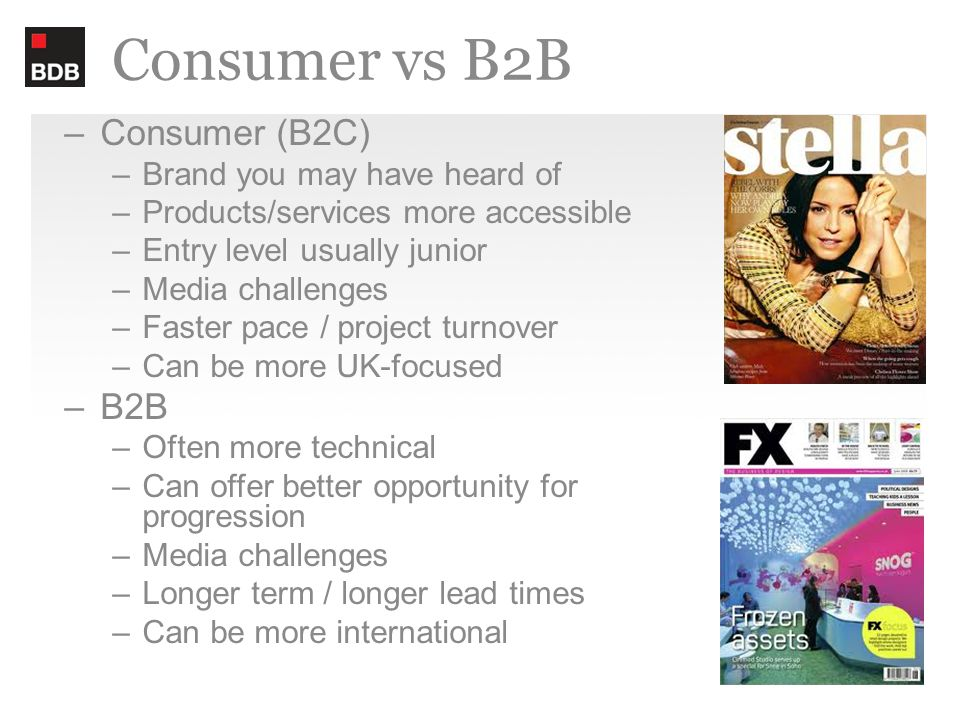 Consumer vs B2B –Consumer (B2C) –Brand you may have heard of –Products/services more accessible –Entry level usually junior –Media challenges –Faster pace / project turnover –Can be more UK-focused –B2B –Often more technical –Can offer better opportunity for progression –Media challenges –Longer term / longer lead times –Can be more international