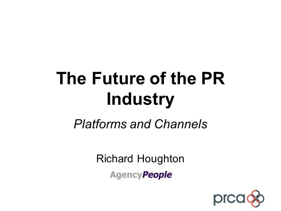 The Future of the PR Industry Platforms and Channels Richard Houghton