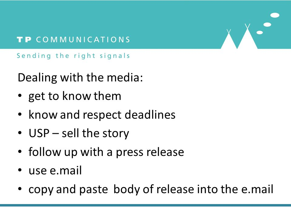Dealing with the media: get to know them know and respect deadlines USP – sell the story follow up with a press release use e.mail copy and paste body
