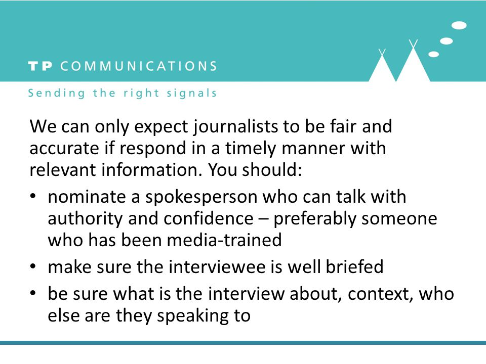 We can only expect journalists to be fair and accurate if respond in a timely manner with relevant information. You should: nominate a spokesperson wh