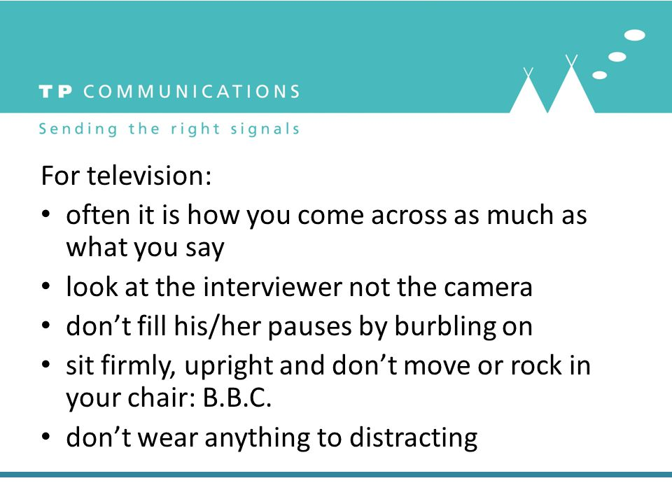 For television: often it is how you come across as much as what you say look at the interviewer not the camera don't fill his/her pauses by burbling o
