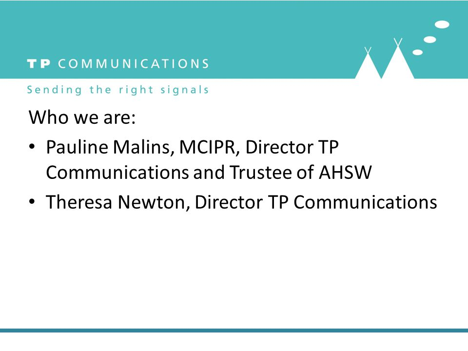 Who we are: Pauline Malins, MCIPR, Director TP Communications and Trustee of AHSW Theresa Newton, Director TP Communications