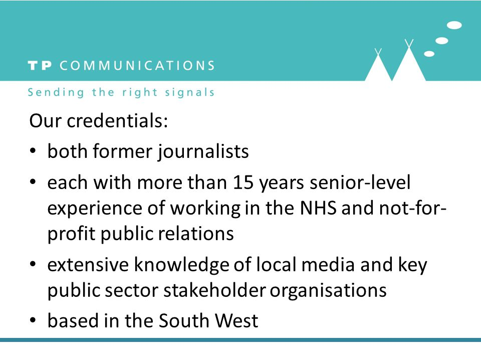 Our credentials: both former journalists each with more than 15 years senior-level experience of working in the NHS and not-for- profit public relations extensive knowledge of local media and key public sector stakeholder organisations based in the South West