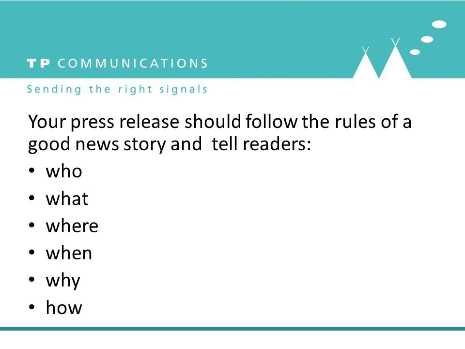 Your press release should follow the rules of a good news story and tell readers: who what where when why how