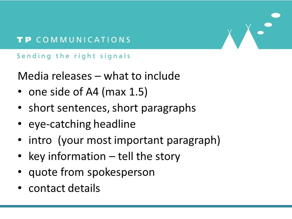 Media releases – what to include one side of A4 (max 1.5) short sentences, short paragraphs eye-catching headline intro (your most important paragraph) key information – tell the story quote from spokesperson contact details