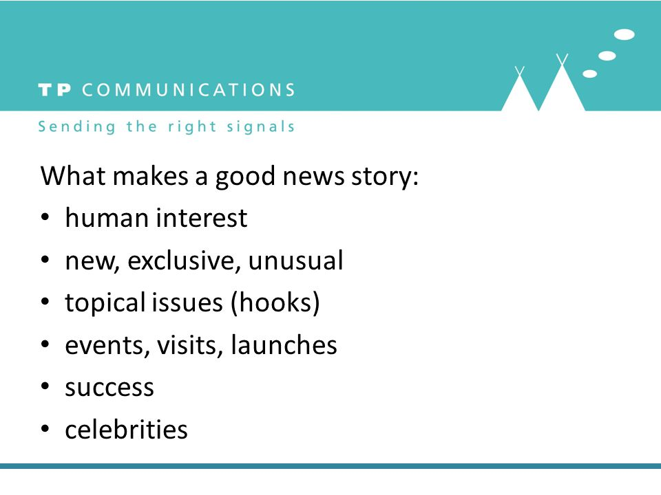 What makes a good news story: human interest new, exclusive, unusual topical issues (hooks) events, visits, launches success celebrities