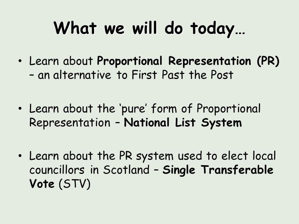 What we will do today… Learn about Proportional Representation (PR) – an alternative to First Past the Post Learn about the 'pure' form of Proportional Representation – National List System Learn about the PR system used to elect local councillors in Scotland – Single Transferable Vote (STV)