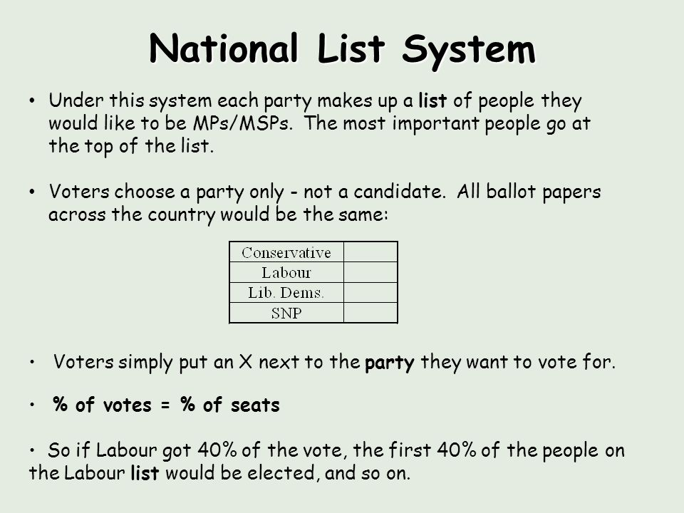 National List System Under this system each party makes up a list of people they would like to be MPs/MSPs.