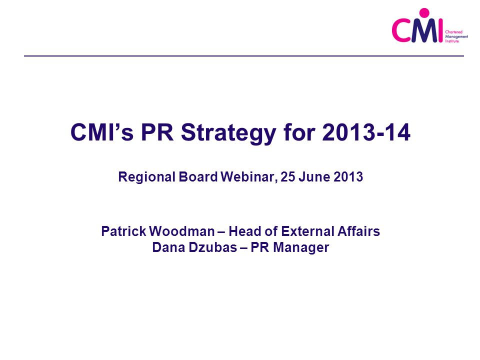 CMI's PR Strategy for 2013-14 Regional Board Webinar, 25 June 2013 Patrick Woodman – Head of External Affairs Dana Dzubas – PR Manager