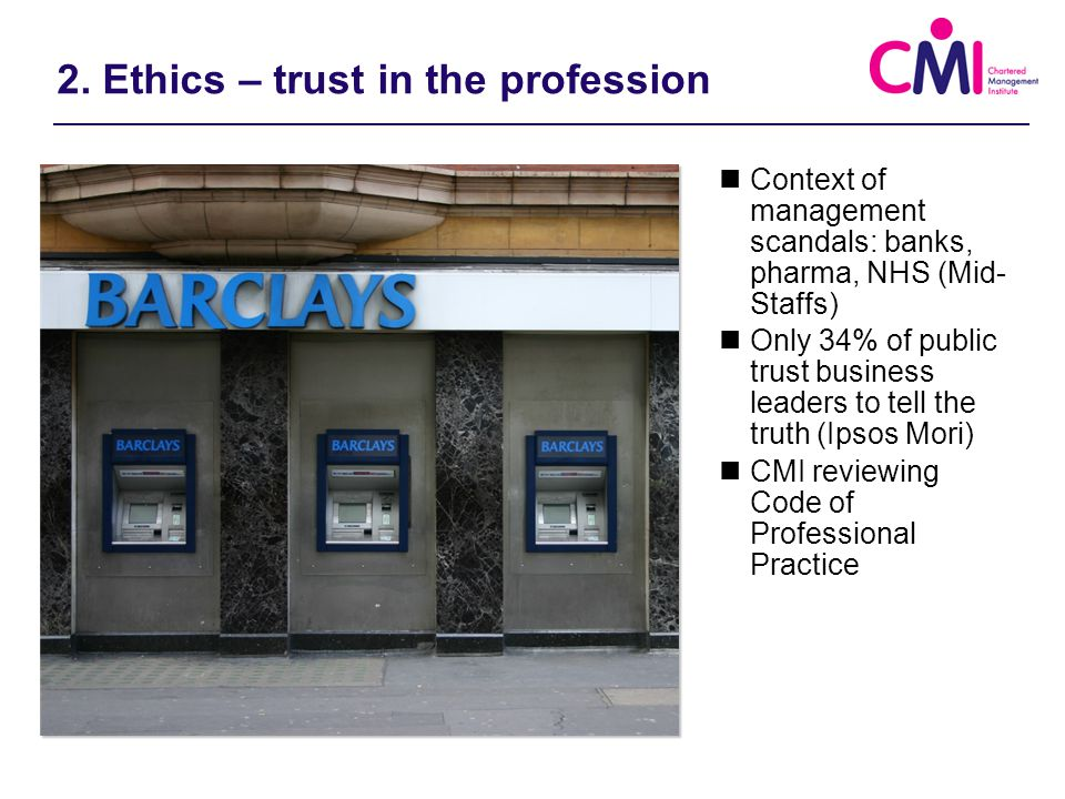 2. Ethics – trust in the profession Context of management scandals: banks, pharma, NHS (Mid- Staffs) Only 34% of public trust business leaders to tell