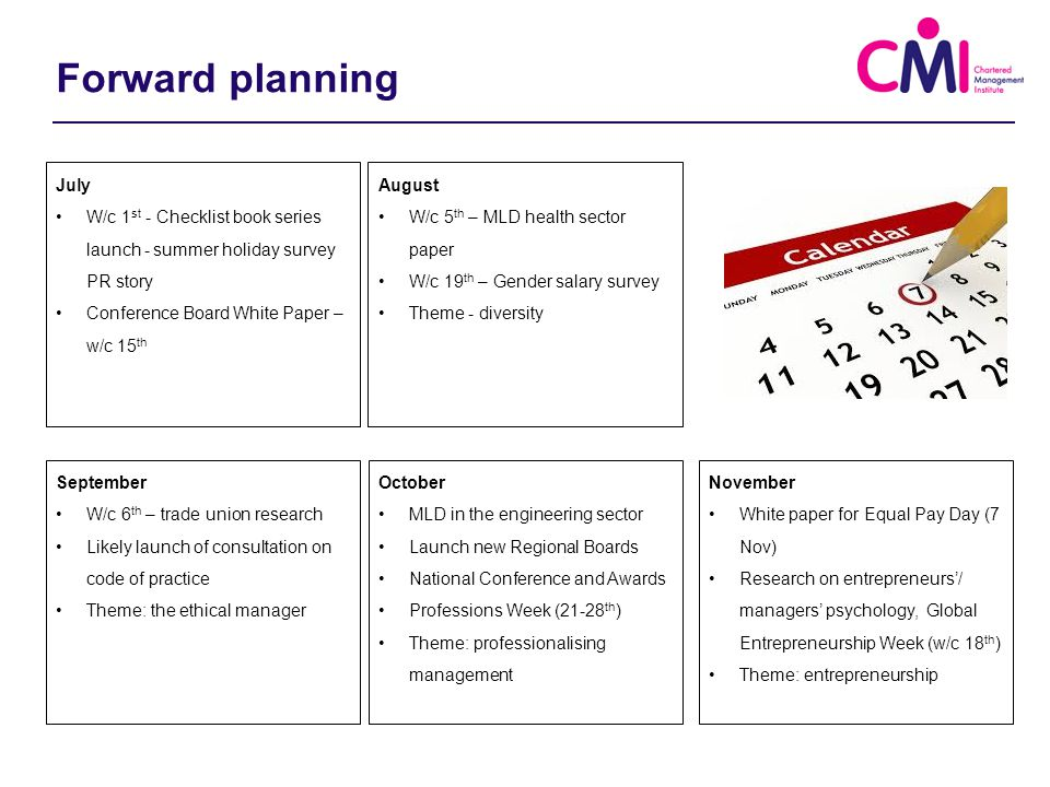 September W/c 6 th – trade union research Likely launch of consultation on code of practice Theme: the ethical manager August W/c 5 th – MLD health sector paper W/c 19 th – Gender salary survey Theme - diversity November White paper for Equal Pay Day (7 Nov) Research on entrepreneurs'/ managers' psychology, Global Entrepreneurship Week (w/c 18 th ) Theme: entrepreneurship July W/c 1 st - Checklist book series launch - summer holiday survey PR story Conference Board White Paper – w/c 15 th October MLD in the engineering sector Launch new Regional Boards National Conference and Awards Professions Week (21-28 th ) Theme: professionalising management Forward planning