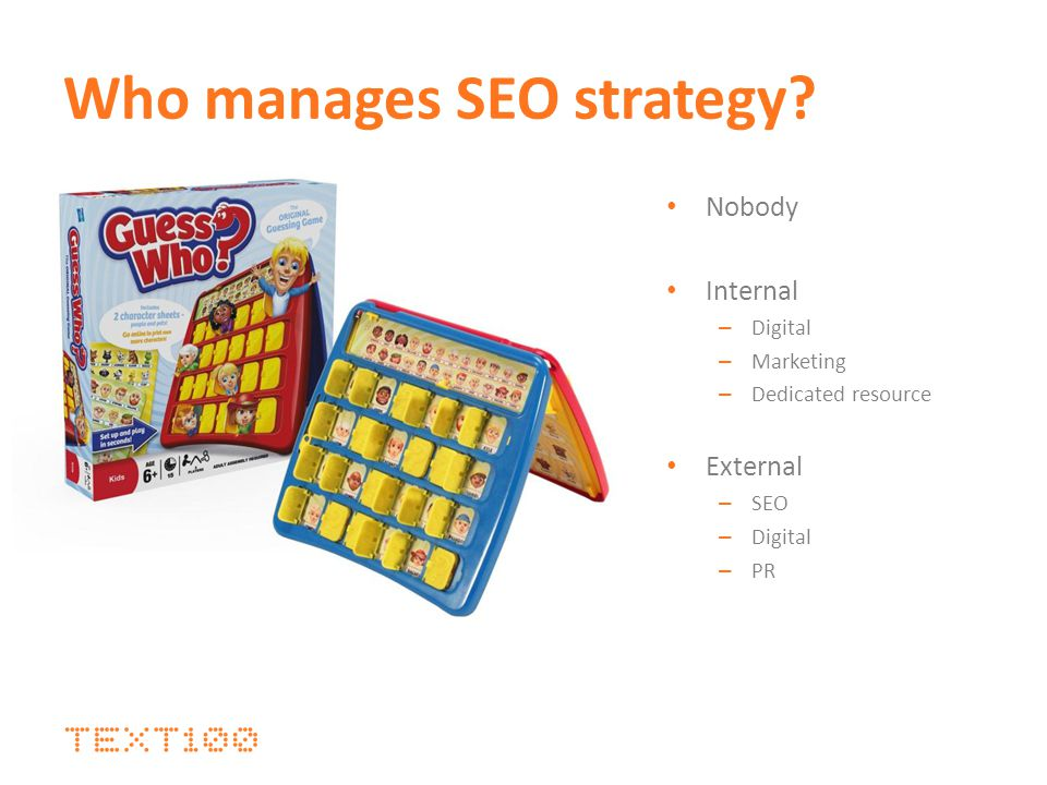 Who manages SEO strategy? Nobody Internal – Digital – Marketing – Dedicated resource External – SEO – Digital – PR