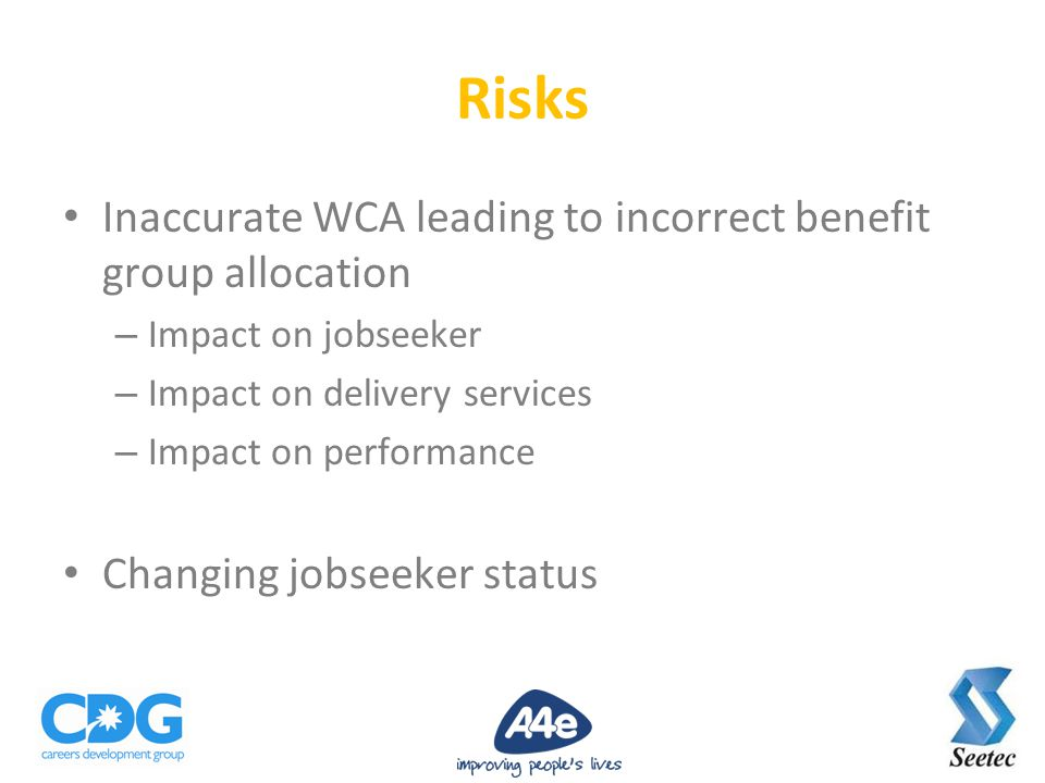 Inaccurate WCA leading to incorrect benefit group allocation – Impact on jobseeker – Impact on delivery services – Impact on performance Changing jobseeker status Risks