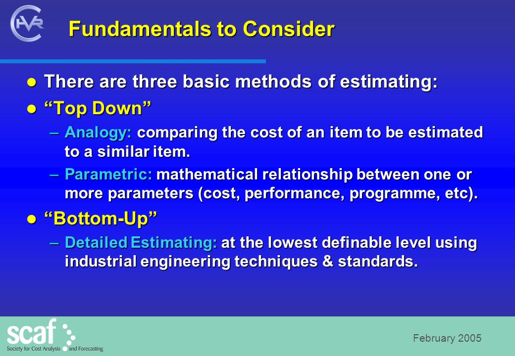 February 2005 Fundamentals to Consider There are three basic methods of estimating: There are three basic methods of estimating: Top Down Top Down –Analogy: comparing the cost of an item to be estimated to a similar item.