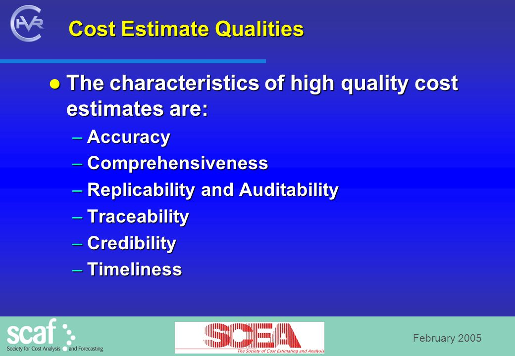 February 2005 Cost Estimate Qualities The characteristics of high quality cost estimates are: The characteristics of high quality cost estimates are: –Accuracy –Comprehensiveness –Replicability and Auditability –Traceability –Credibility –Timeliness