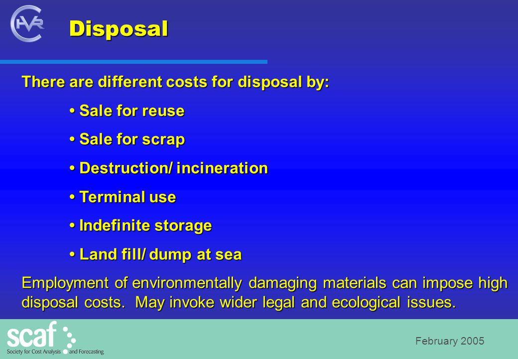 February 2005 There are different costs for disposal by: Sale for reuse Sale for reuse Sale for scrap Sale for scrap Destruction/ incineration Destruction/ incineration Terminal use Terminal use Indefinite storage Indefinite storage Land fill/ dump at sea Land fill/ dump at sea Employment of environmentally damaging materials can impose high disposal costs.