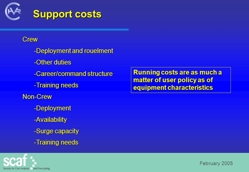 February 2005 Support costs Crew -Deployment and rouelment -Other duties -Career/command structure -Training needs Non-Crew -Deployment -Availability -Surge capacity -Training needs Running costs are as much a matter of user policy as of equipment characteristics