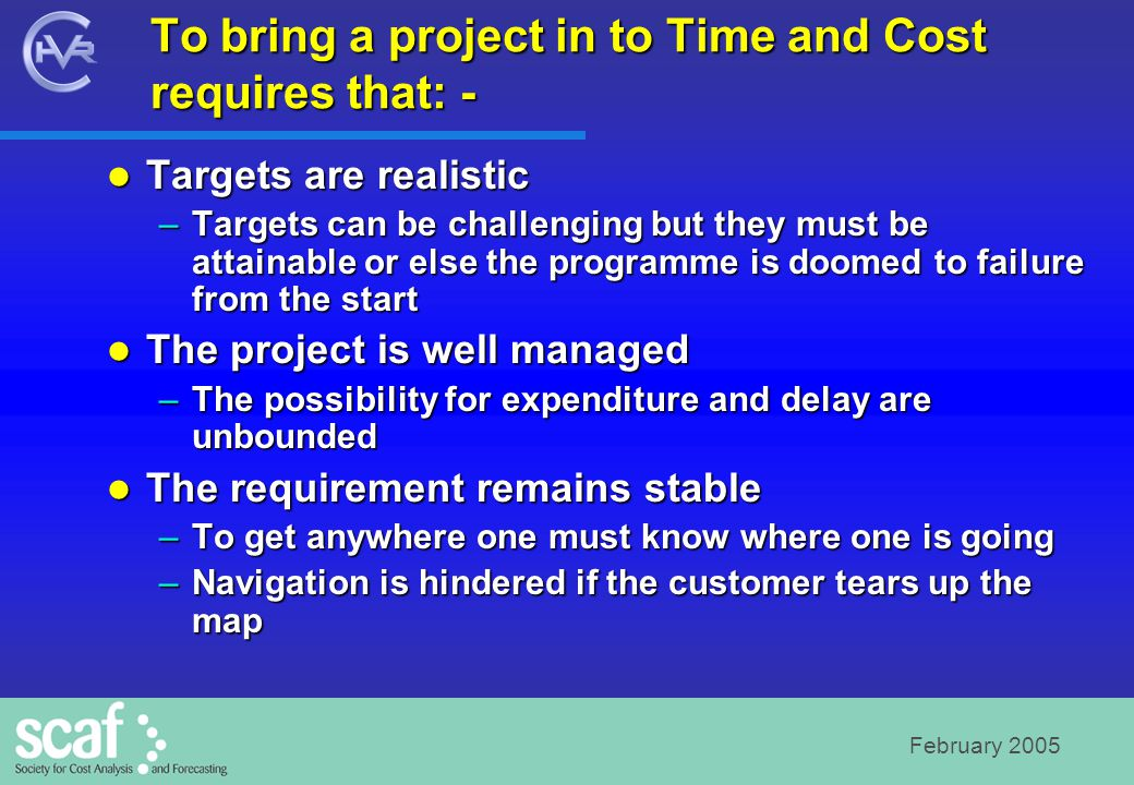 February 2005 Causes of Failure Causes of delay to in-service date Causes of delay to in-service date –Technical difficulties –Need to redefine a project –Deferring projects to match overall funding Causes of cost variance Causes of cost variance –Programme changes –Inflation adjustments –Specification changes Source: NAO MoD Major Projects Report