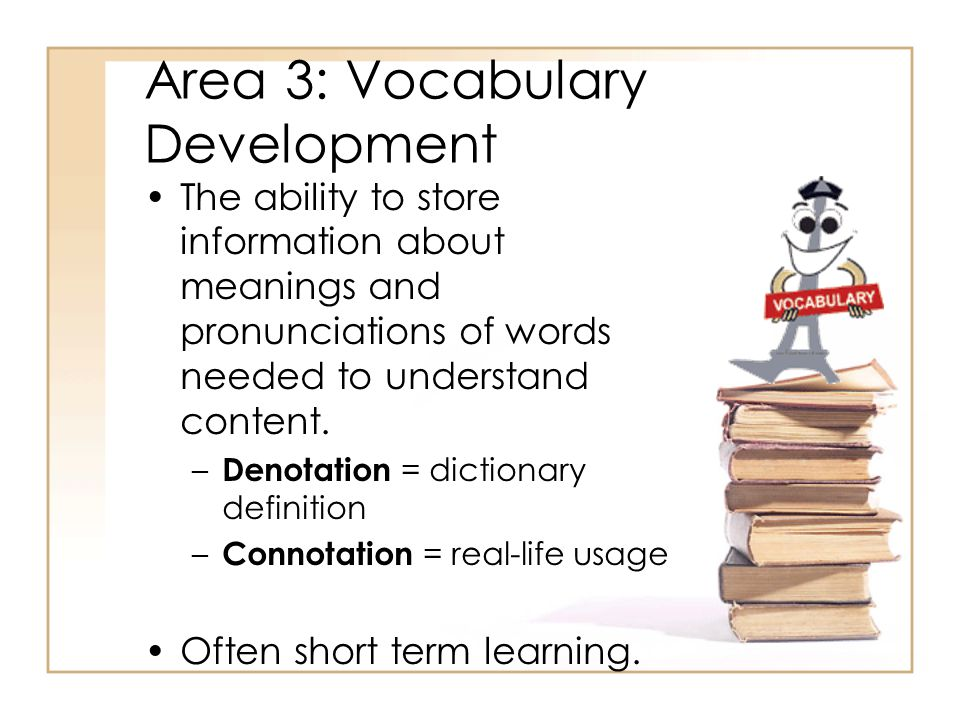 Area 3: Vocabulary Development The ability to store information about meanings and pronunciations of words needed to understand content.