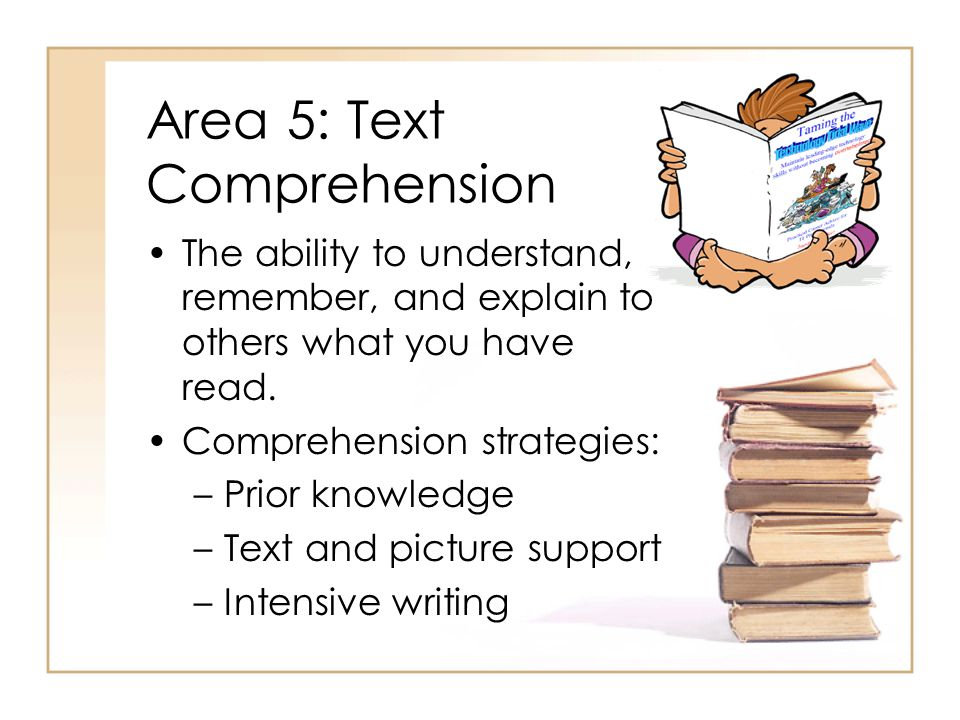 Area 5: Text Comprehension The ability to understand, remember, and explain to others what you have read.
