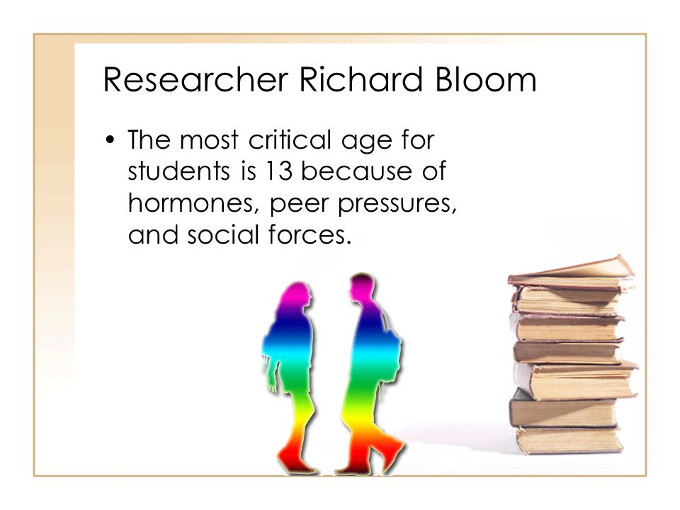 Researcher Richard Bloom The most critical age for students is 13 because of hormones, peer pressures, and social forces.