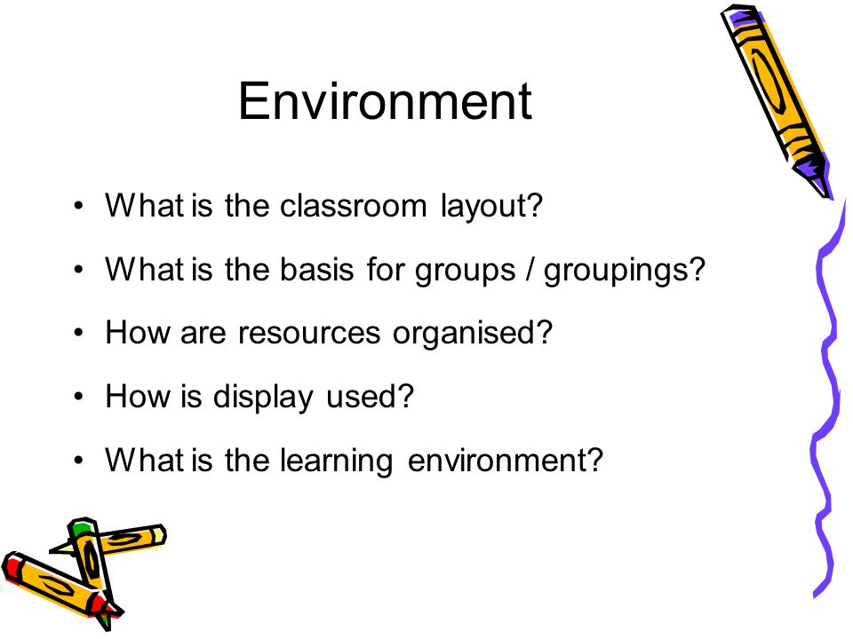 Environment What is the classroom layout? What is the basis for groups / groupings? How are resources organised? How is display used? What is the lear
