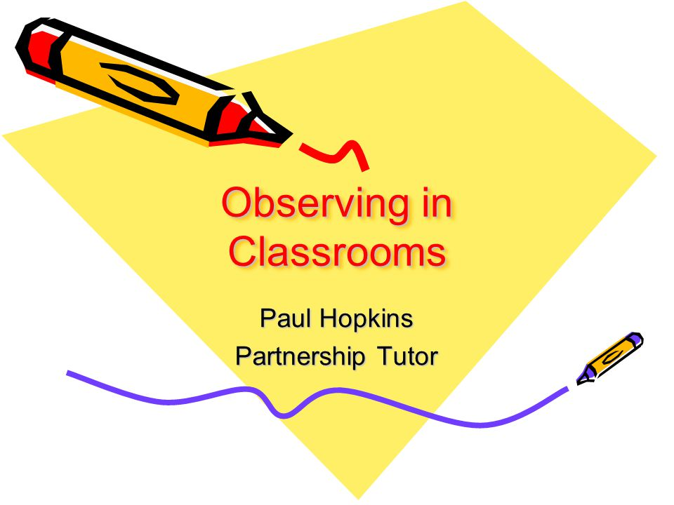 Observing in Classrooms Paul Hopkins Partnership Tutor