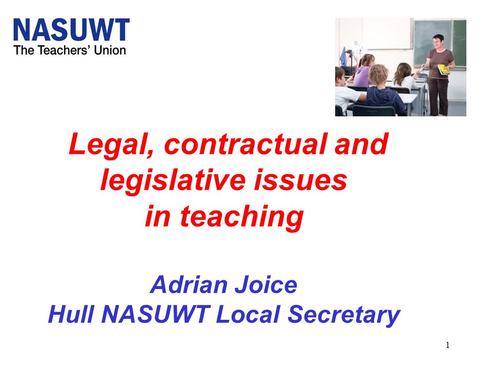 1 Legal, contractual and legislative issues in teaching Adrian Joice Hull NASUWT Local Secretary