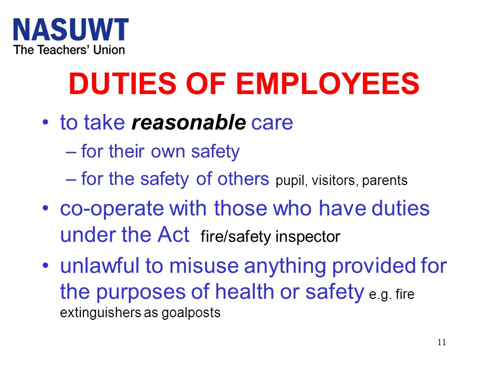 11 DUTIES OF EMPLOYEES to take reasonable care –for their own safety –for the safety of others pupil, visitors, parents co-operate with those who have