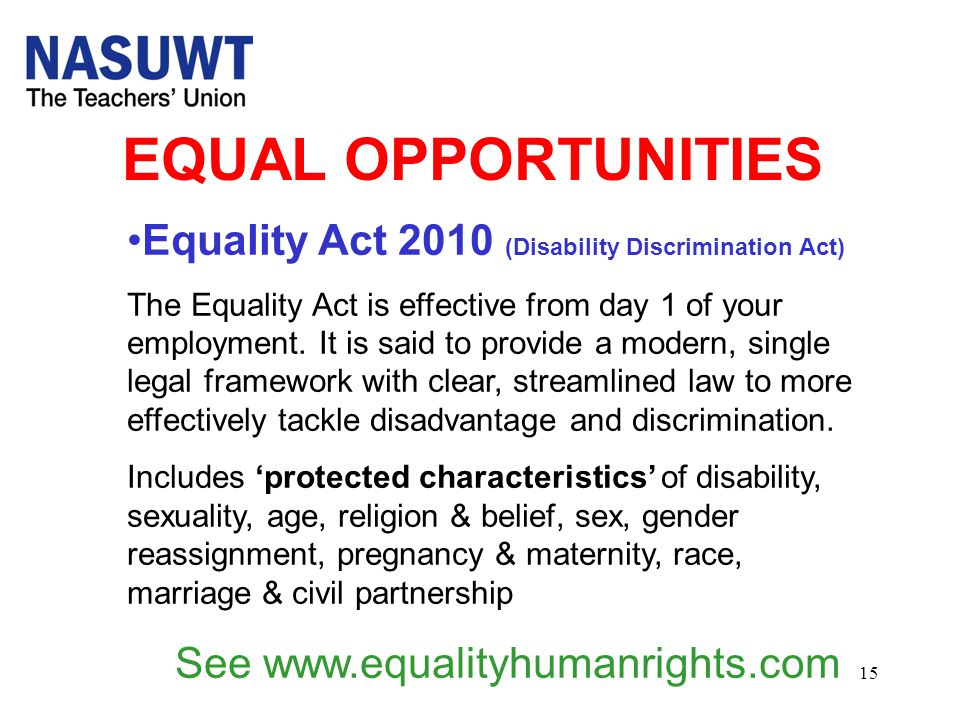 15 EQUAL OPPORTUNITIES Equality Act 2010 (Disability Discrimination Act) The Equality Act is effective from day 1 of your employment. It is said to pr