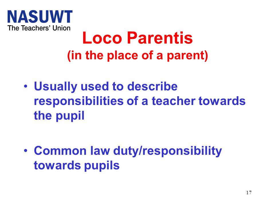 17 Loco Parentis (in the place of a parent) Usually used to describe responsibilities of a teacher towards the pupil Common law duty/responsibility to
