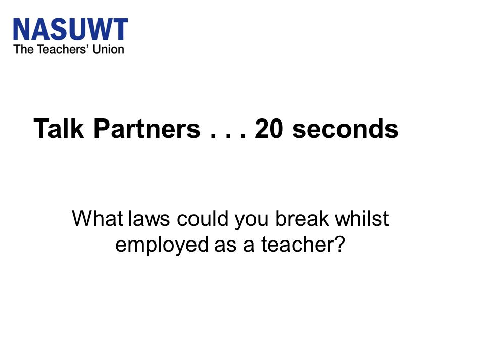 Talk Partners... 20 seconds What laws could you break whilst employed as a teacher?