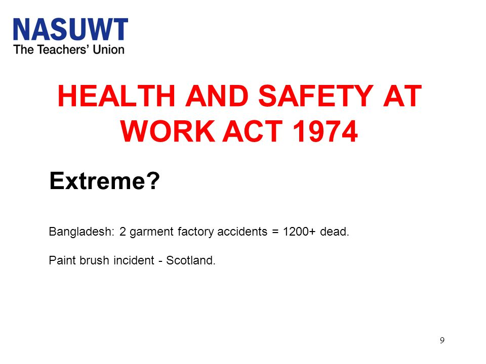 9 HEALTH AND SAFETY AT WORK ACT 1974 Extreme? Bangladesh: 2 garment factory accidents = 1200+ dead. Paint brush incident - Scotland.