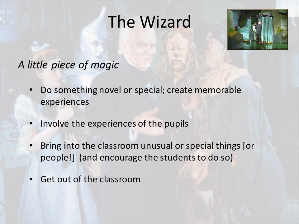 The Wizard Do something novel or special; create memorable experiences Involve the experiences of the pupils Bring into the classroom unusual or special things [or people!] (and encourage the students to do so) Get out of the classroom A little piece of magic