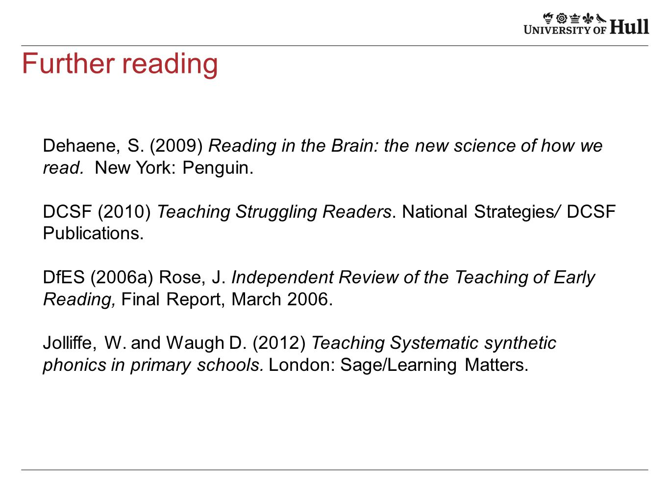 Further reading Dehaene, S. (2009) Reading in the Brain: the new science of how we read. New York: Penguin. DCSF (2010) Teaching Struggling Readers. N