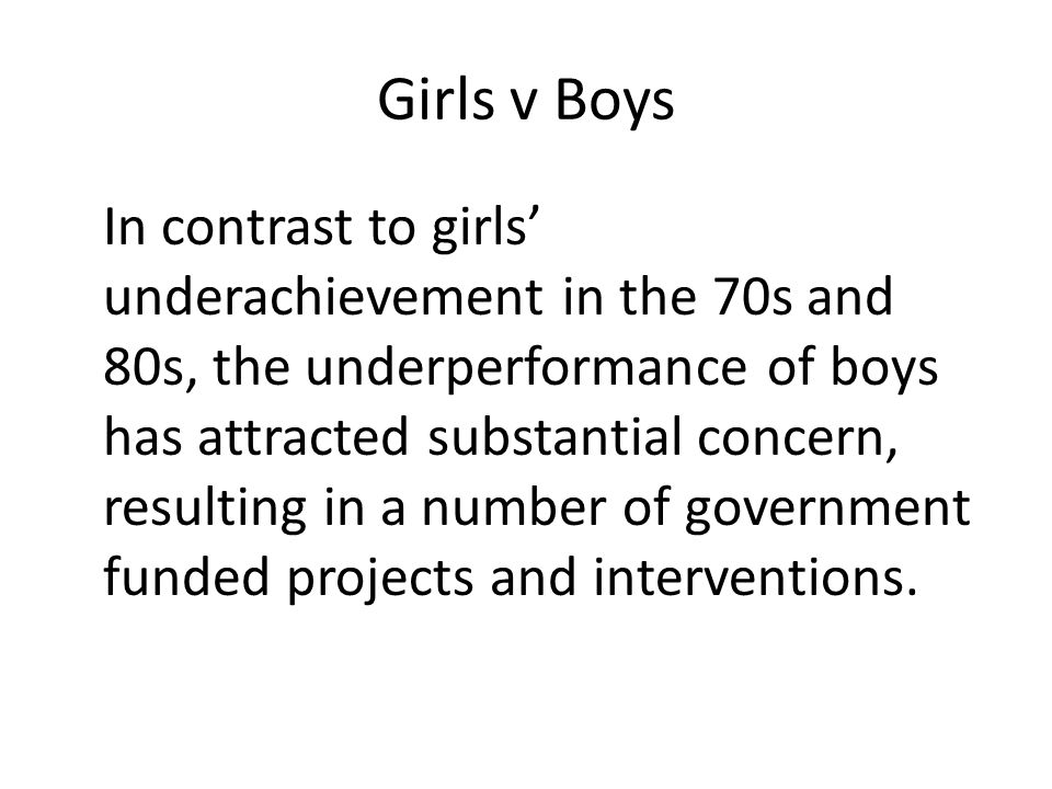 Girls v Boys In contrast to girls' underachievement in the 70s and 80s, the underperformance of boys has attracted substantial concern, resulting in a