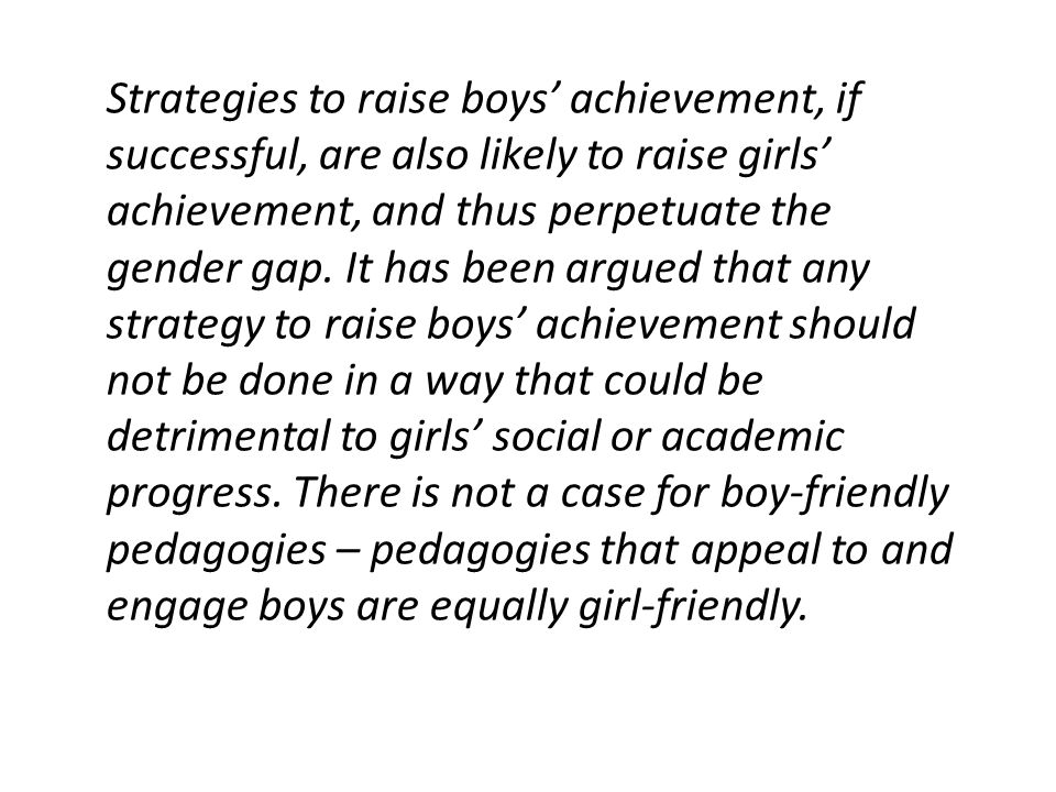 Strategies to raise boys' achievement, if successful, are also likely to raise girls' achievement, and thus perpetuate the gender gap. It has been arg