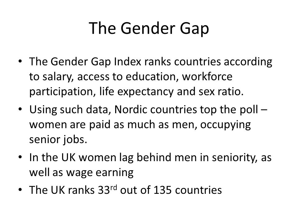 The Gender Gap The Gender Gap Index ranks countries according to salary, access to education, workforce participation, life expectancy and sex ratio.