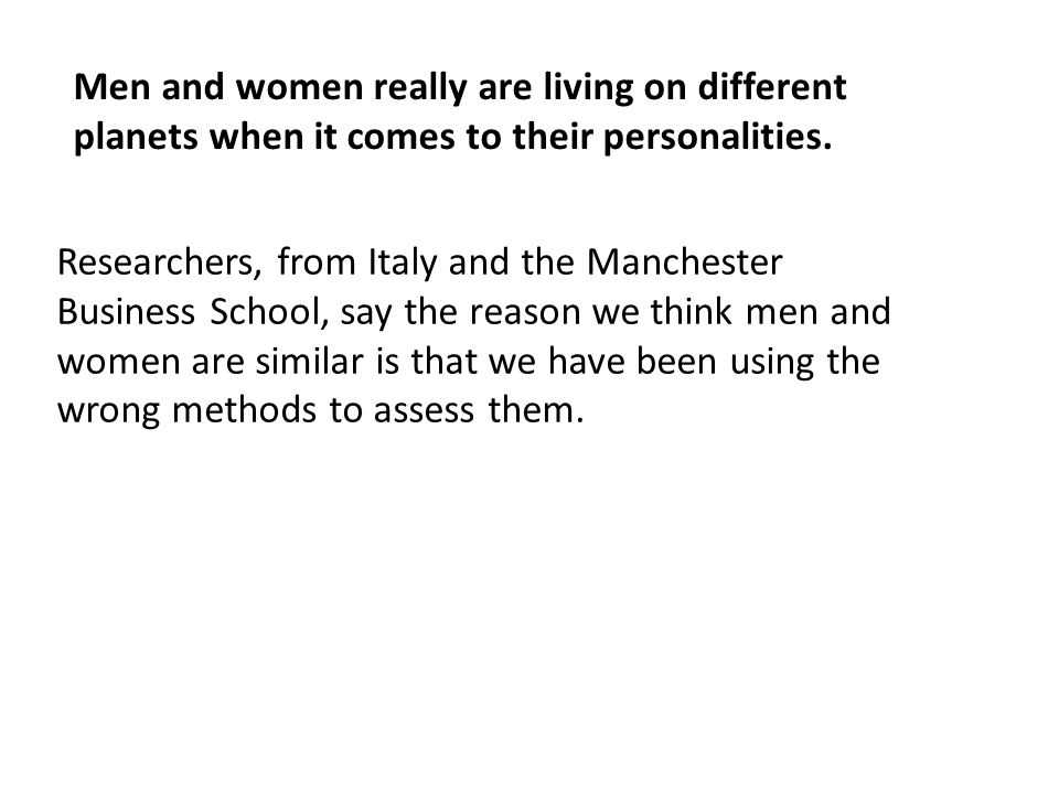 Men and women really are living on different planets when it comes to their personalities. Researchers, from Italy and the Manchester Business School,